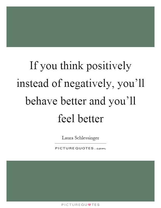 If you think positively instead of negatively, you'll behave better and you'll feel better Picture Quote #1