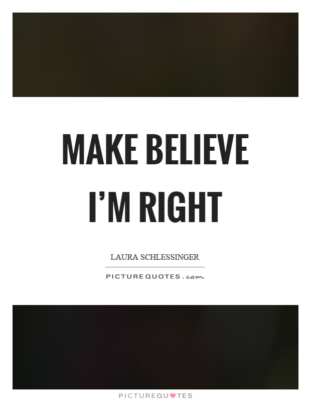 Make believe I'm right Picture Quote #1