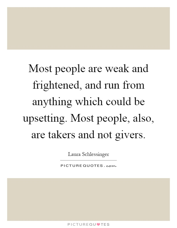 Most people are weak and frightened, and run from anything which could be upsetting. Most people, also, are takers and not givers Picture Quote #1