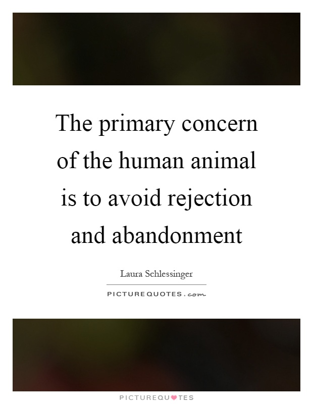 The primary concern of the human animal is to avoid rejection and abandonment Picture Quote #1