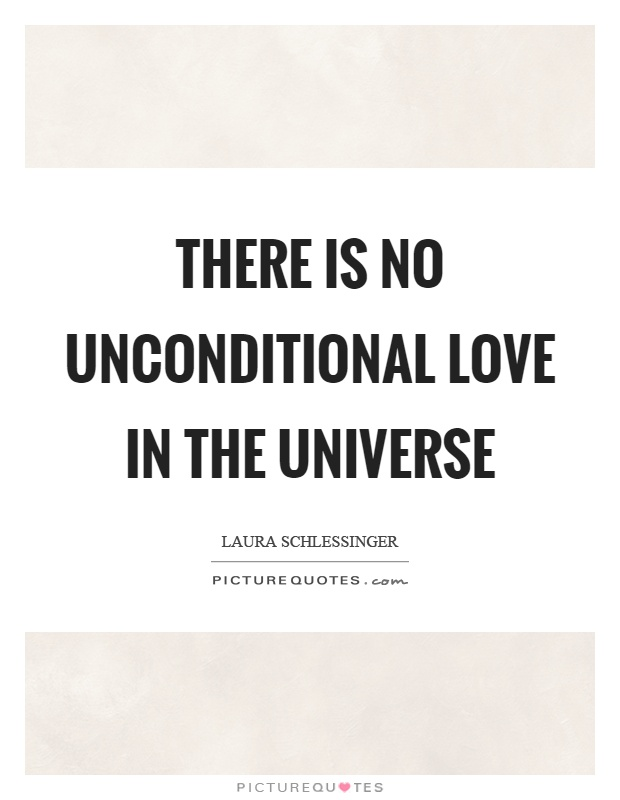 There is no unconditional love in the universe Picture Quote #1