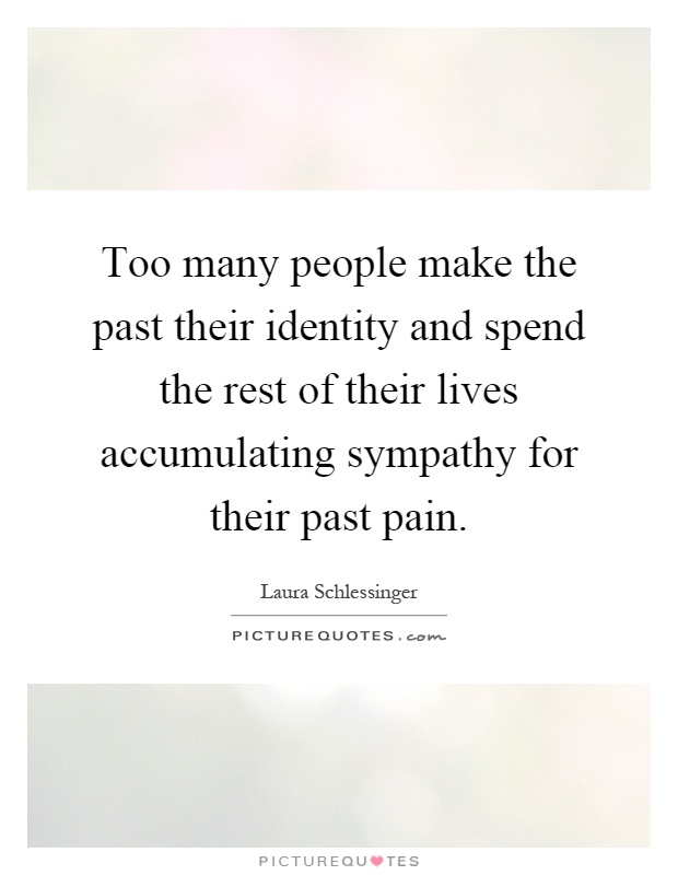 Too many people make the past their identity and spend the rest of their lives accumulating sympathy for their past pain Picture Quote #1