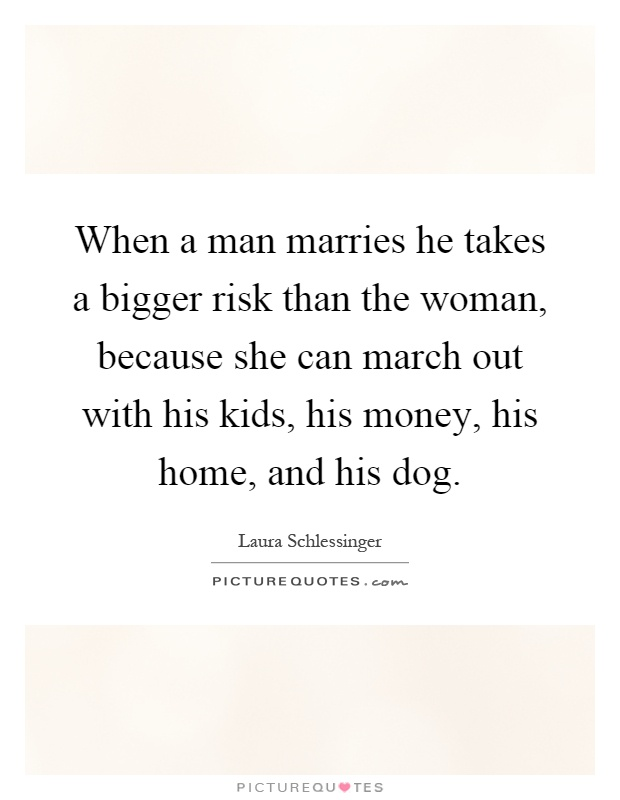 When a man marries he takes a bigger risk than the woman, because she can march out with his kids, his money, his home, and his dog Picture Quote #1