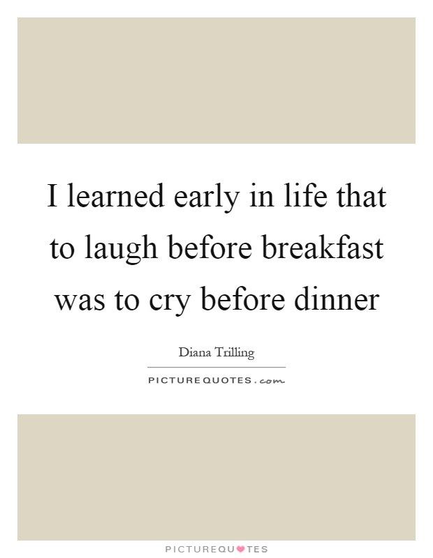 I learned early in life that to laugh before breakfast was to cry before dinner Picture Quote #1