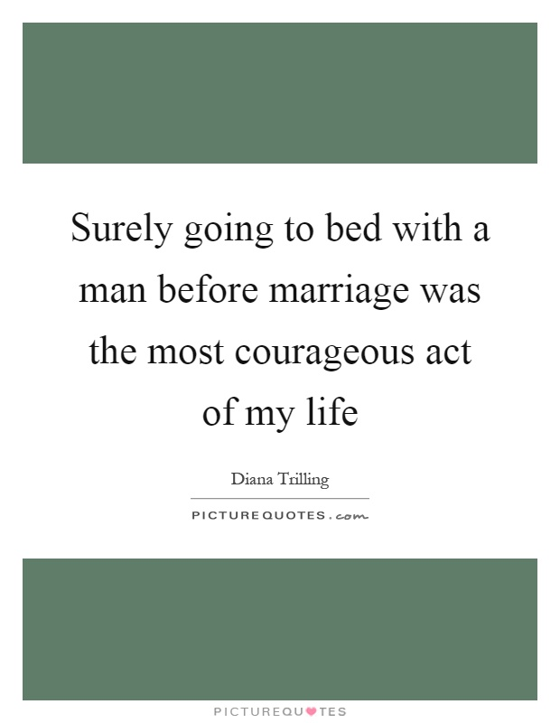 Surely going to bed with a man before marriage was the most courageous act of my life Picture Quote #1