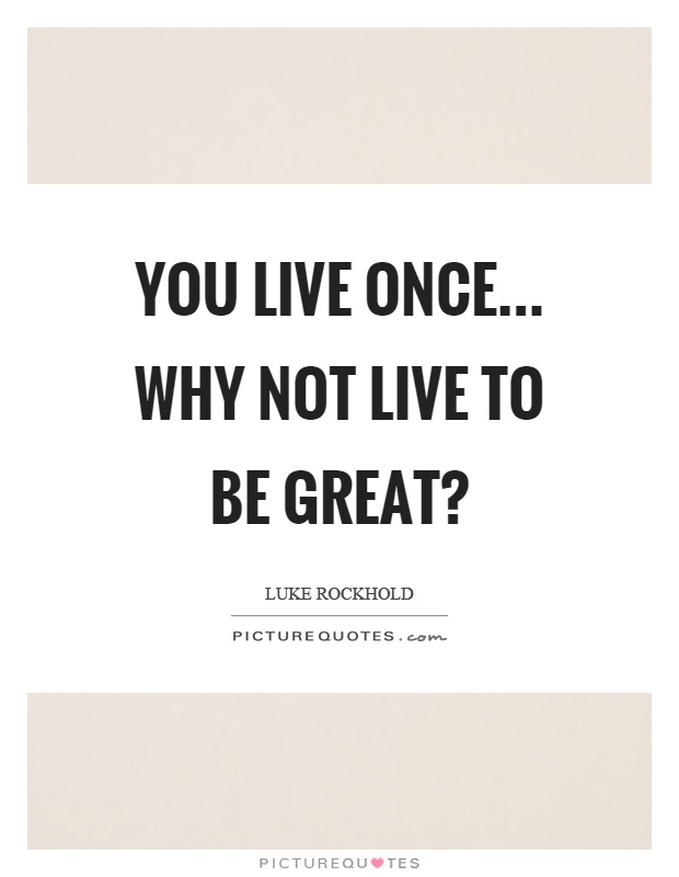 You live once... Why not live to be great? Picture Quote #1
