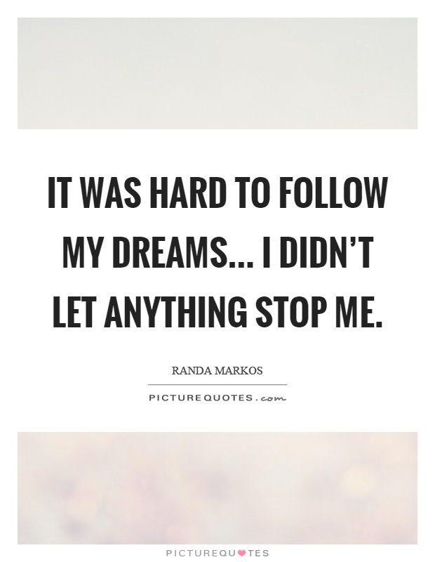 It was hard to follow my dreams... I didn't let anything stop me Picture Quote #1