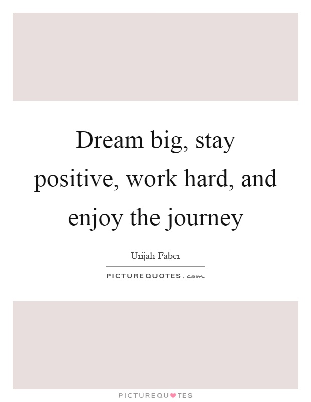 Dream big, stay positive, work hard, and enjoy the journey Picture Quote #1