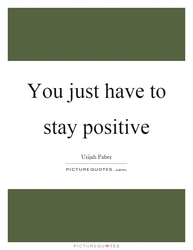 You just have to stay positive Picture Quote #1