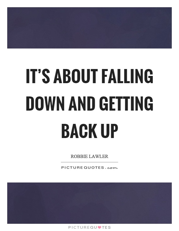 It's about falling down and getting back up Picture Quote #1