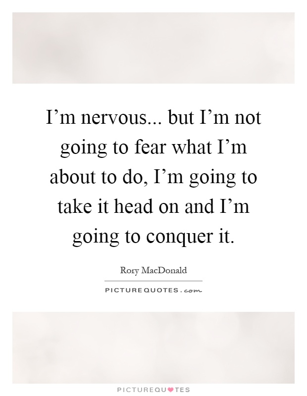 I'm nervous... but I'm not going to fear what I'm about to do, I'm going to take it head on and I'm going to conquer it Picture Quote #1