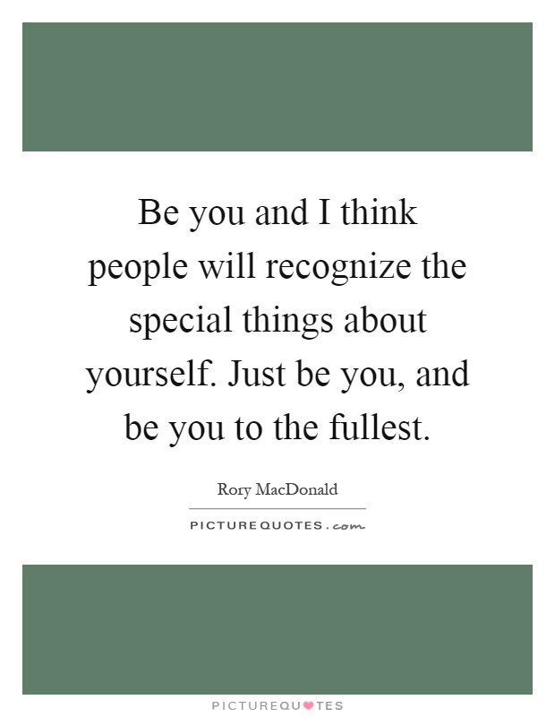 Be you and I think people will recognize the special things about yourself. Just be you, and be you to the fullest Picture Quote #1