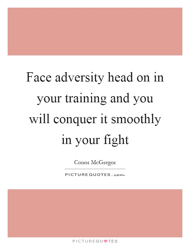 Face adversity head on in your training and you will conquer it smoothly in your fight Picture Quote #1