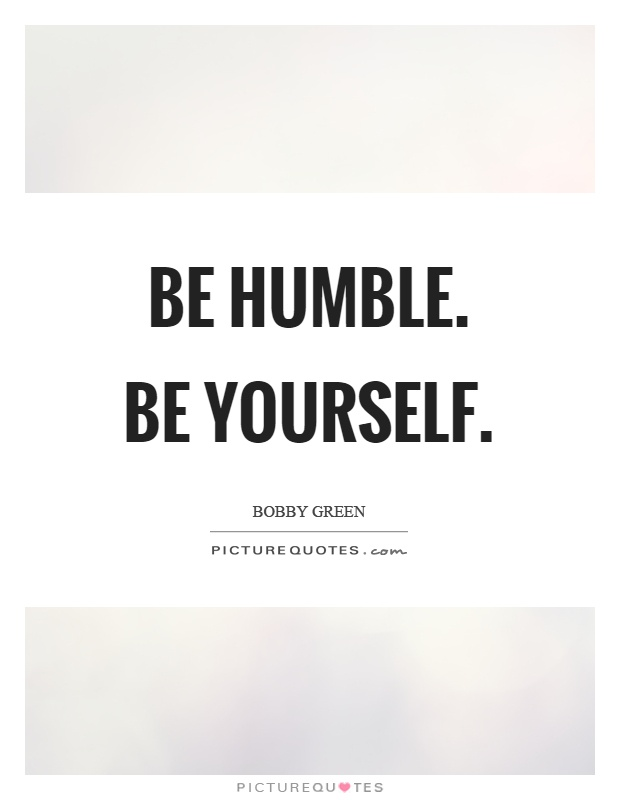 Be humble. Be yourself Picture Quote #1
