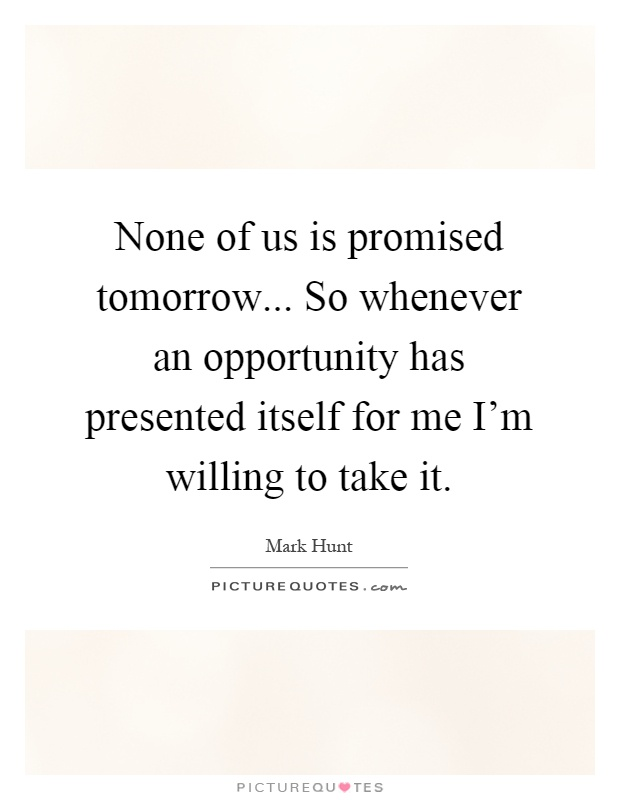 None of us is promised tomorrow... So whenever an opportunity has presented itself for me I'm willing to take it Picture Quote #1
