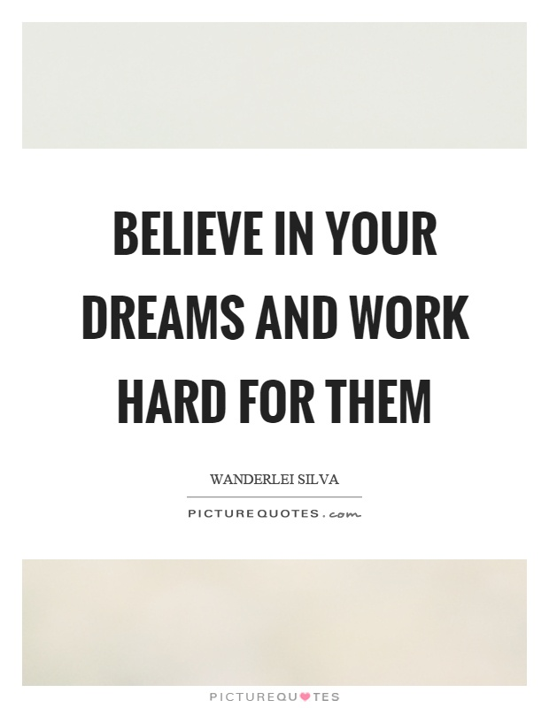 Quotes About Hard Work And Dreams: Believe In Your Dreams And Work Hard For Them