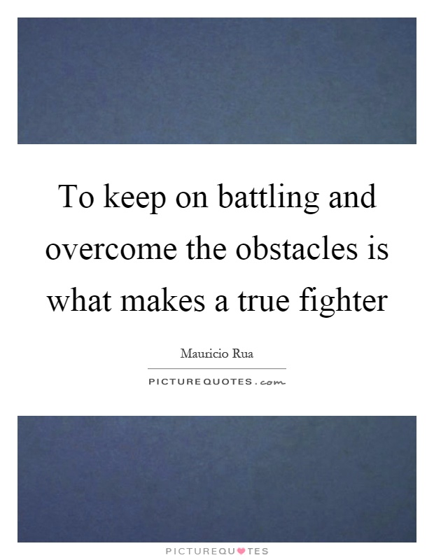To keep on battling and overcome the obstacles is what makes a true fighter Picture Quote #1