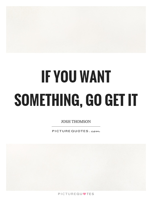 If you want something, go get it Picture Quote #1
