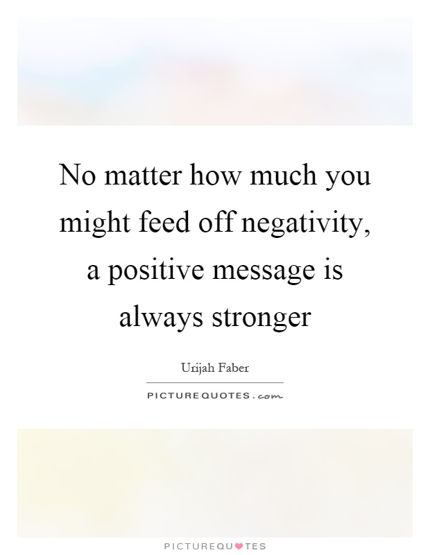 No matter how much you might feed off negativity, a positive message is always stronger Picture Quote #1