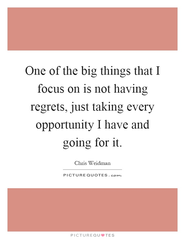 One of the big things that I focus on is not having regrets, just taking every opportunity I have and going for it Picture Quote #1