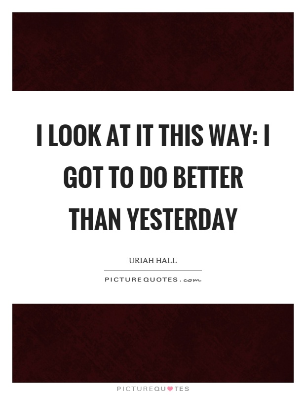 I look at it this way: I got to do better than yesterday Picture Quote #1