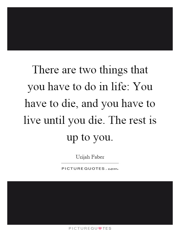 There are two things that you have to do in life: You have to die, and you have to live until you die. The rest is up to you Picture Quote #1
