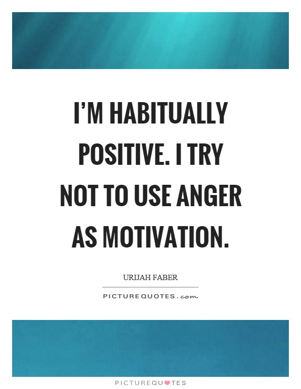 I'm habitually positive. I try not to use anger as motivation Picture Quote #1