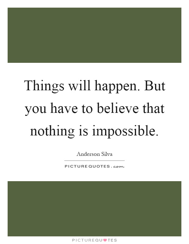 Things will happen. But you have to believe that nothing is impossible Picture Quote #1