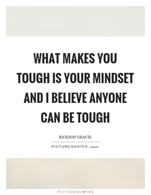 What makes you tough is your mindset and I believe anyone can be tough Picture Quote #1