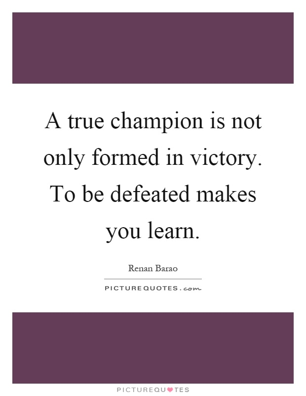 A true champion is not only formed in victory. To be defeated makes you learn Picture Quote #1