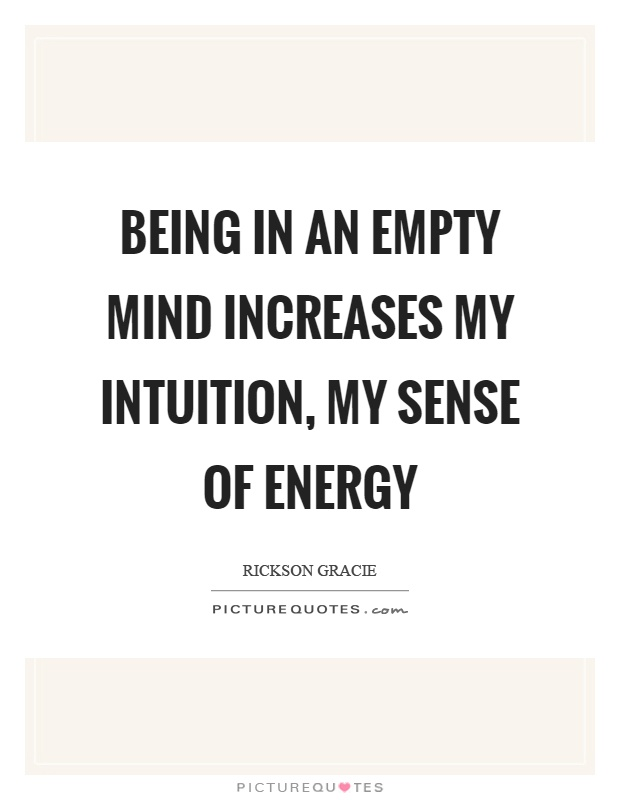 Being in an empty mind increases my intuition, my sense of energy Picture Quote #1
