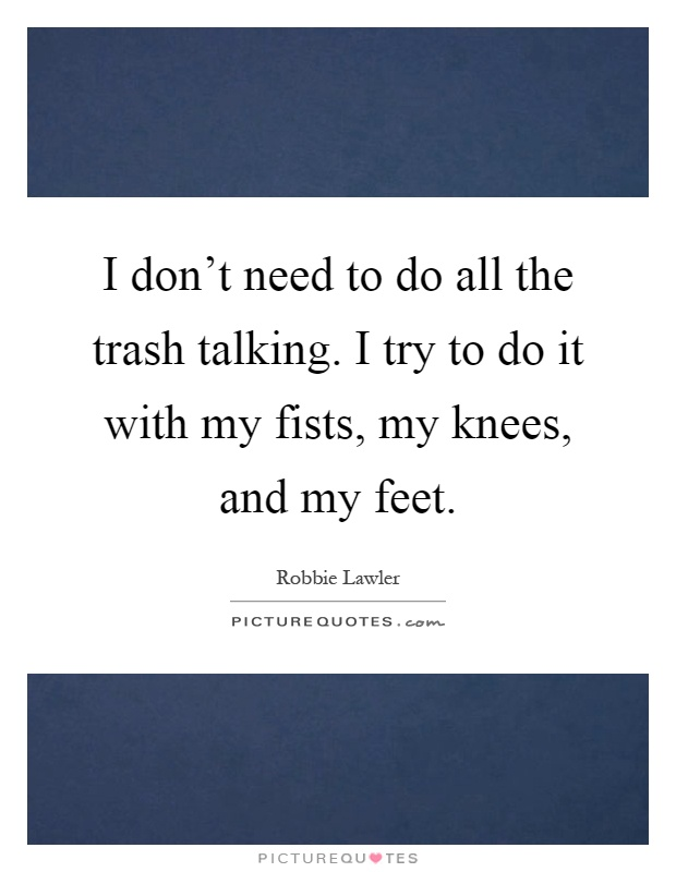 I don't need to do all the trash talking. I try to do it with my fists, my knees, and my feet Picture Quote #1
