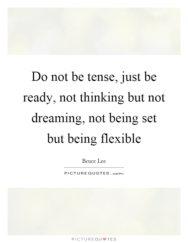 Do not be tense, just be ready, not thinking but not dreaming, not being set but being flexible Picture Quote #1