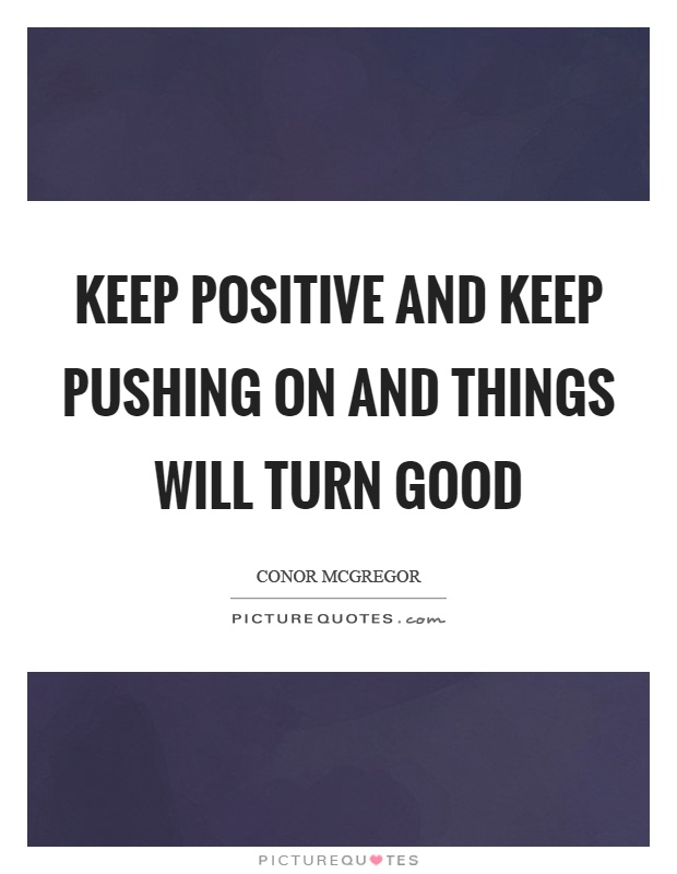 Keep positive and keep pushing on and things will turn good Picture Quote #1