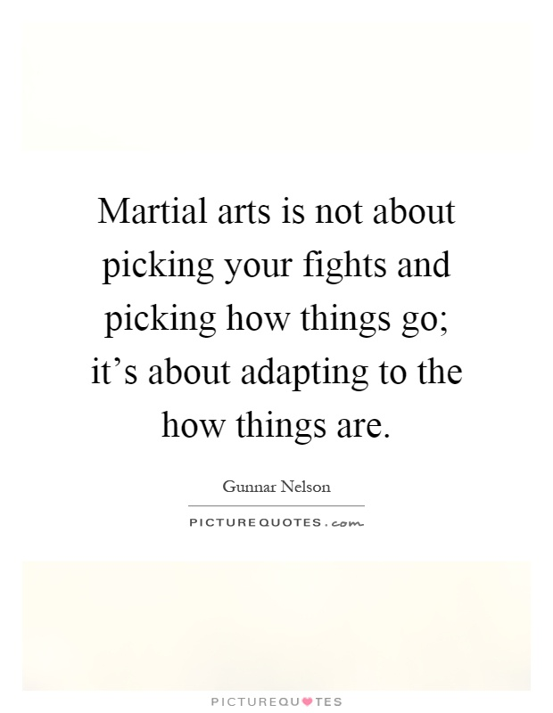 Martial arts is not about picking your fights and picking how things go; it's about adapting to the how things are Picture Quote #1