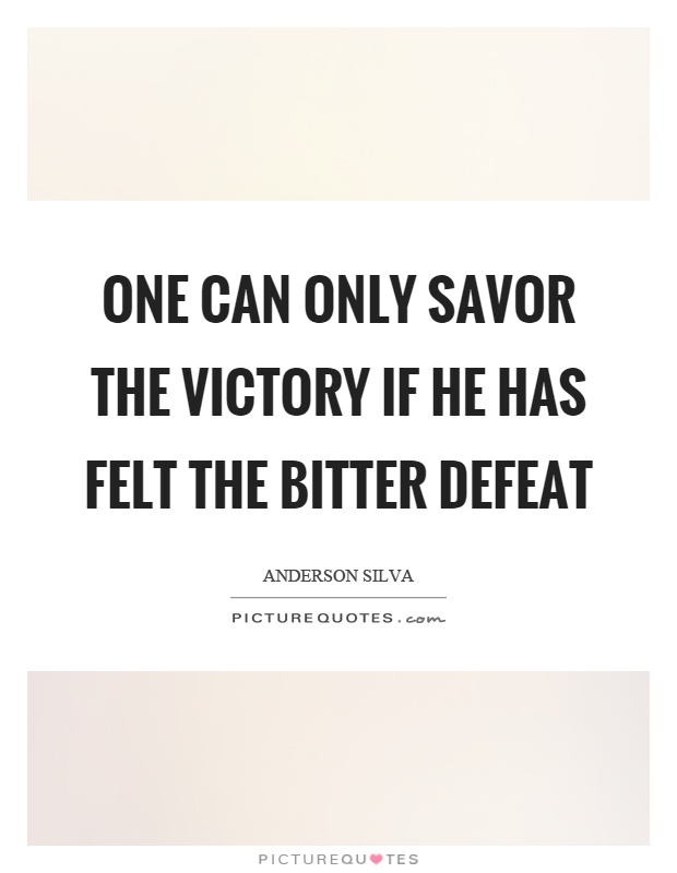 One can only savor the victory if he has felt the bitter defeat Picture Quote #1