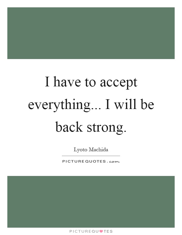 I have to accept everything... I will be back strong Picture Quote #1