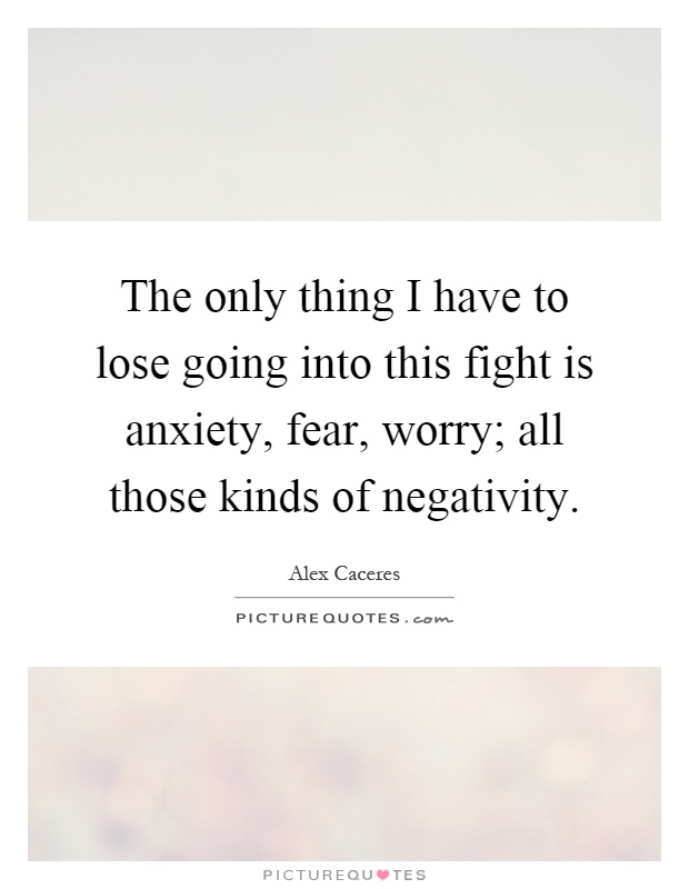 The only thing I have to lose going into this fight is anxiety, fear, worry; all those kinds of negativity Picture Quote #1