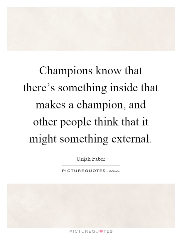 Champions know that there's something inside that makes a champion, and other people think that it might something external Picture Quote #1