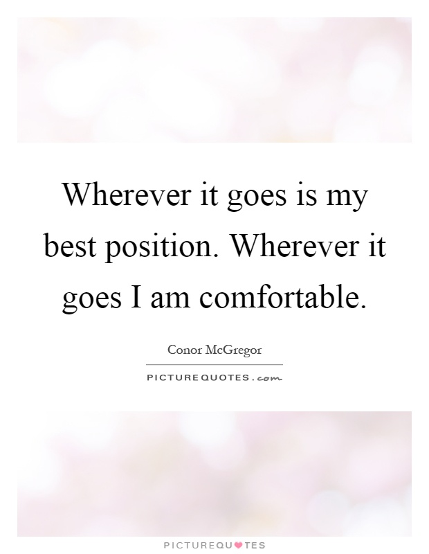 Wherever it goes is my best position. Wherever it goes I am comfortable Picture Quote #1