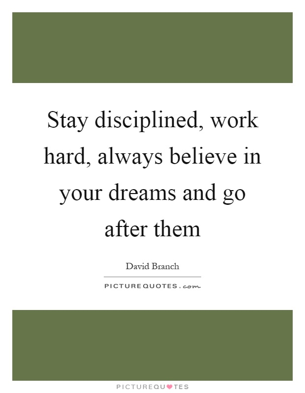 Stay disciplined, work hard, always believe in your dreams and go after them Picture Quote #1
