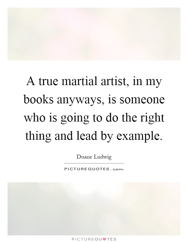 A true martial artist, in my books anyways, is someone who is going to do the right thing and lead by example Picture Quote #1