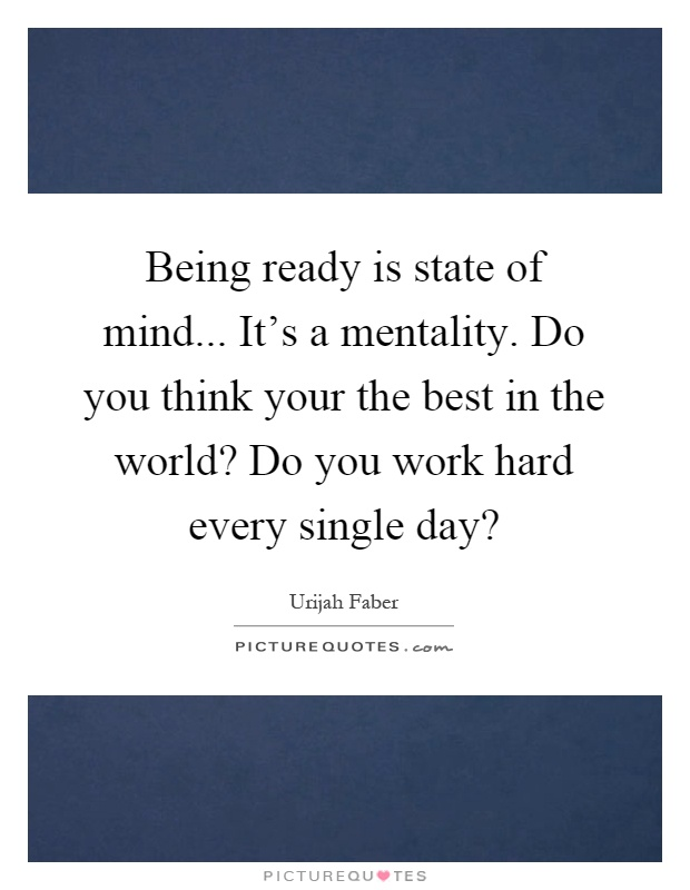 Being ready is state of mind... It's a mentality. Do you think your the best in the world? Do you work hard every single day? Picture Quote #1
