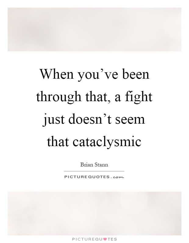 When you've been through that, a fight just doesn't seem that cataclysmic Picture Quote #1