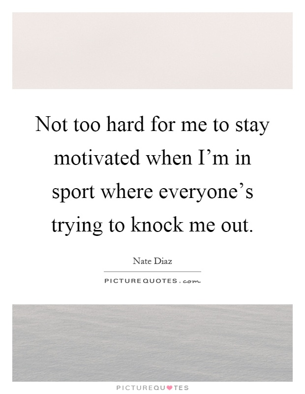 Not too hard for me to stay motivated when I'm in sport where everyone's trying to knock me out Picture Quote #1