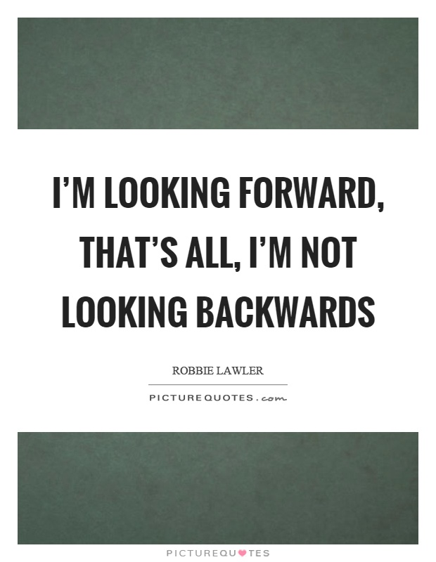i m looking forward that s all i m not looking backwards picture