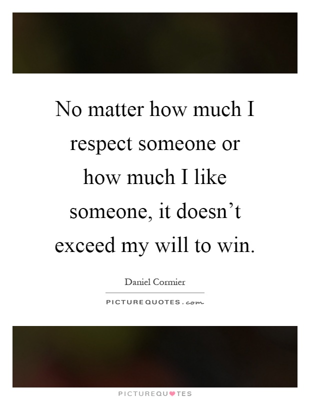 No matter how much I respect someone or how much I like someone, it doesn't exceed my will to win Picture Quote #1