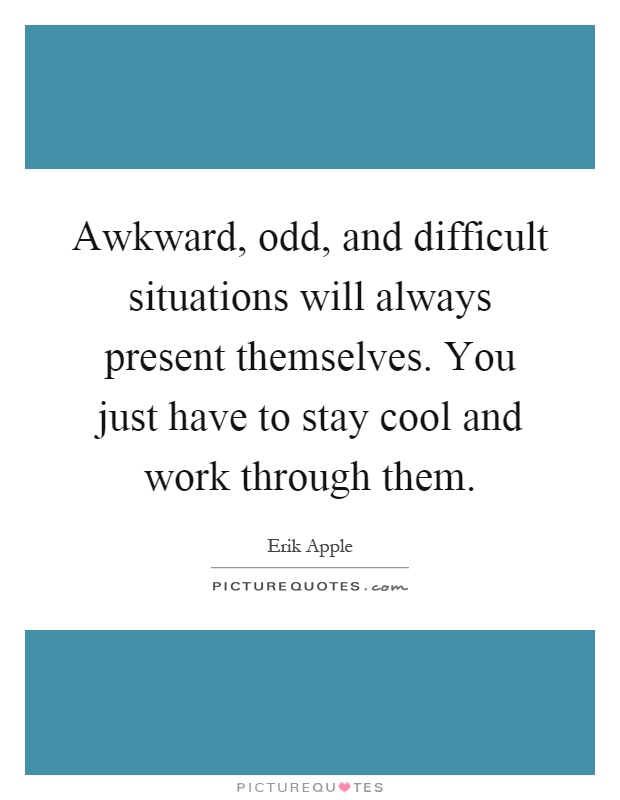 awkward odd and difficult situations will always present themselves you just have to