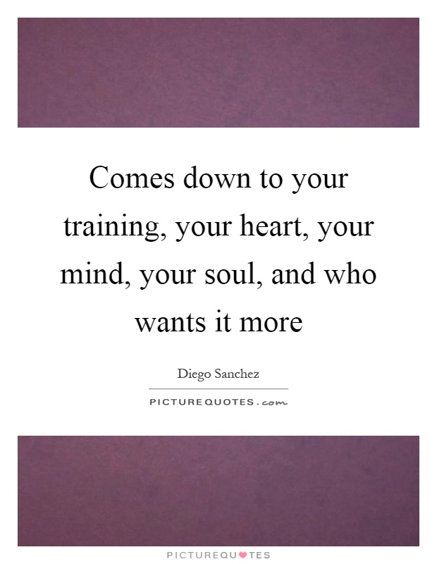Comes down to your training, your heart, your mind, your soul, and who wants it more Picture Quote #1