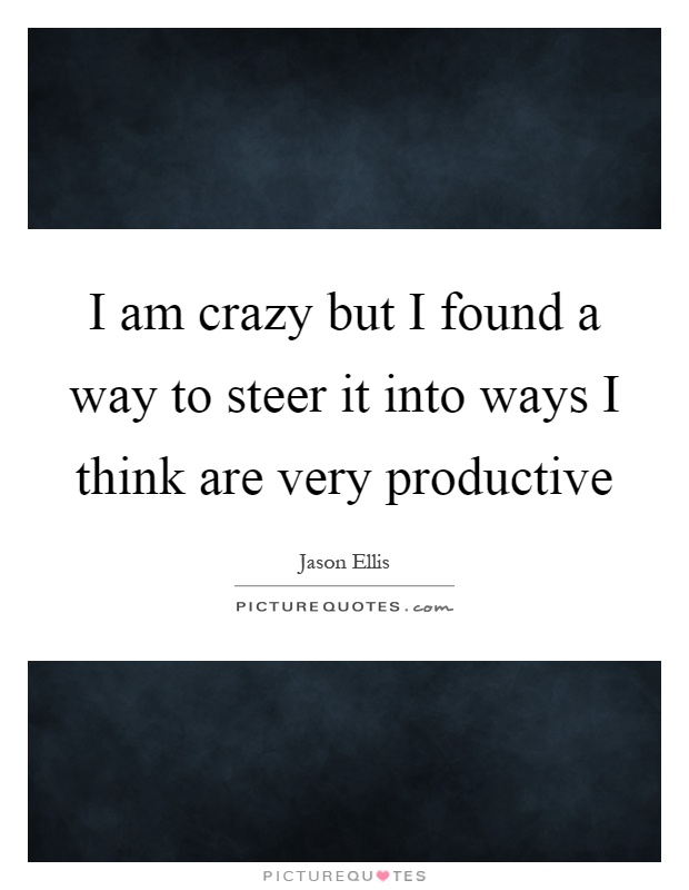 I am crazy but I found a way to steer it into ways I think are very productive Picture Quote #1